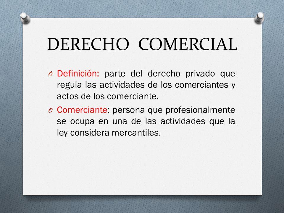 DERECHO COMERCIAL O Definición: parte del derecho privado que regula las actividades de los comerciantes y actos de los comerciante. O Comerciante: pe