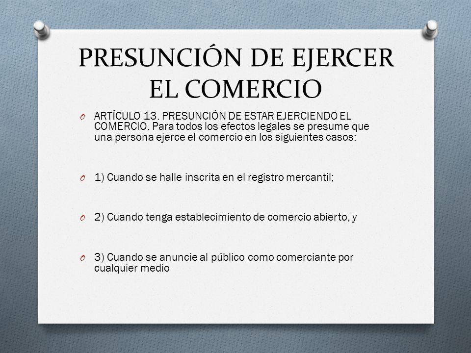 PRESUNCIÓN DE EJERCER EL COMERCIO O ARTÍCULO 13. PRESUNCIÓN DE ESTAR EJERCIENDO EL COMERCIO. Para todos los efectos legales se presume que una persona