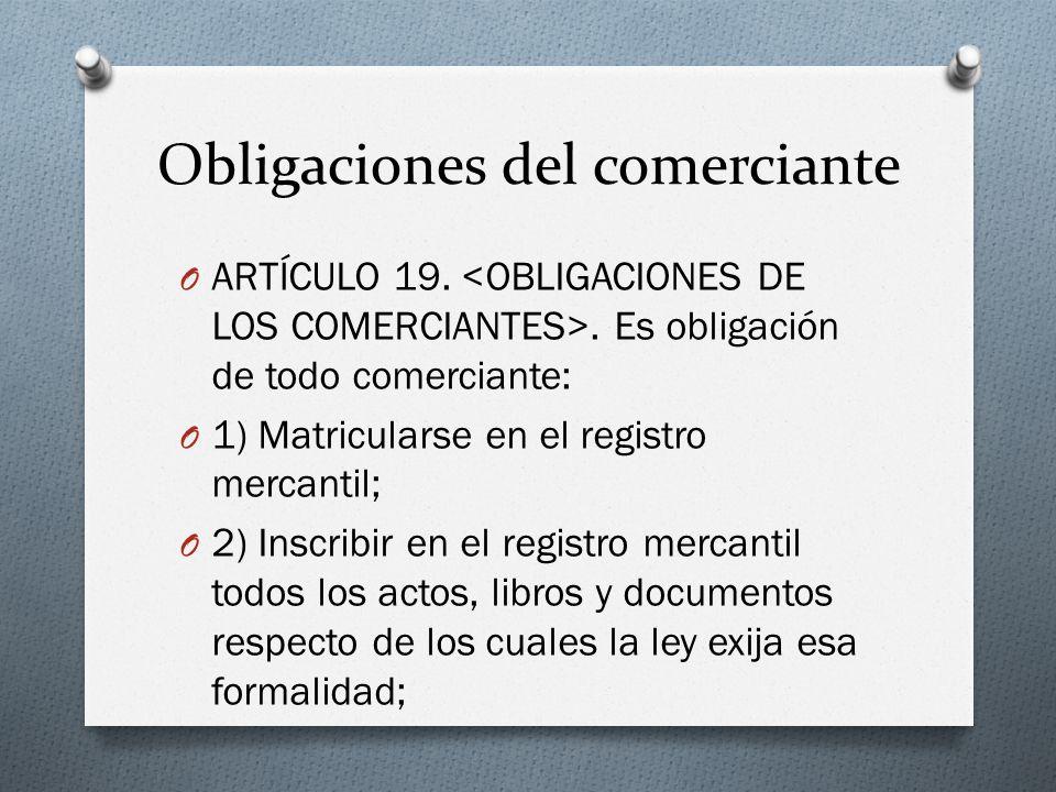 Obligaciones del comerciante O ARTÍCULO 19.. Es obligación de todo comerciante: O 1) Matricularse en el registro mercantil; O 2) Inscribir en el regis