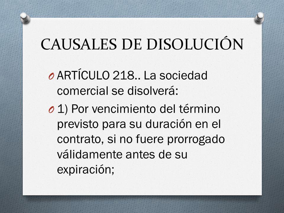 CAUSALES DE DISOLUCIÓN O ARTÍCULO 218.. La sociedad comercial se disolverá: O 1) Por vencimiento del término previsto para su duración en el contrato,