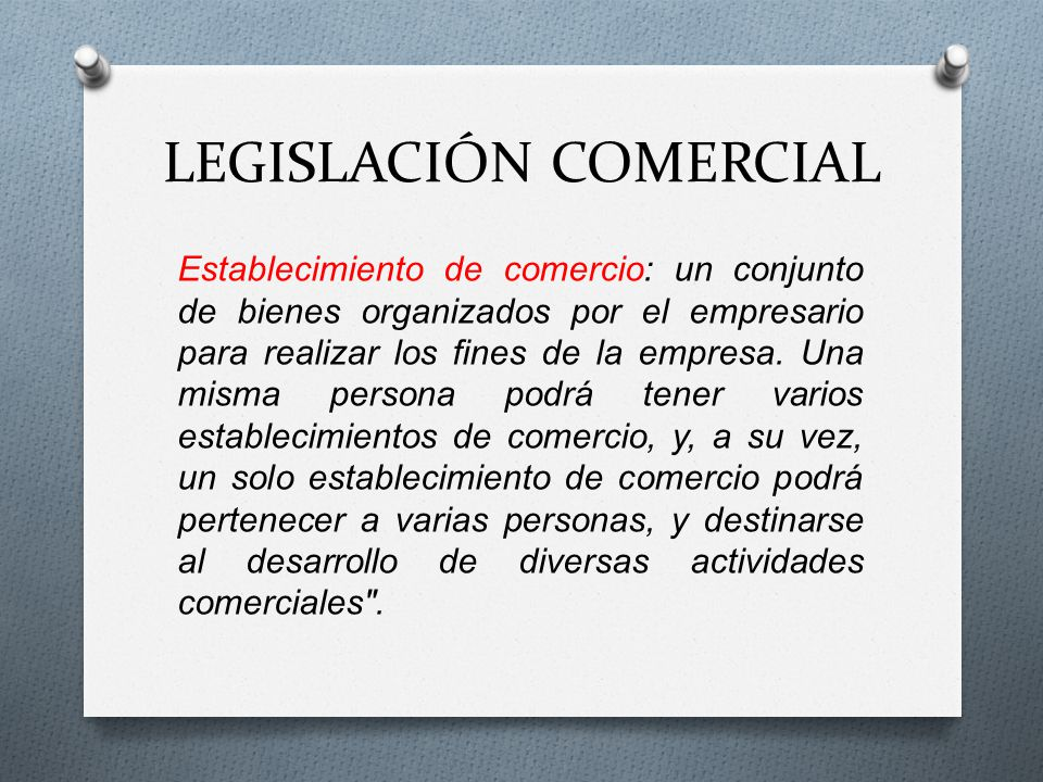 LEGISLACIÓN COMERCIAL Establecimiento de comercio: un conjunto de bienes organizados por el empresario para realizar los fines de la empresa. Una mism