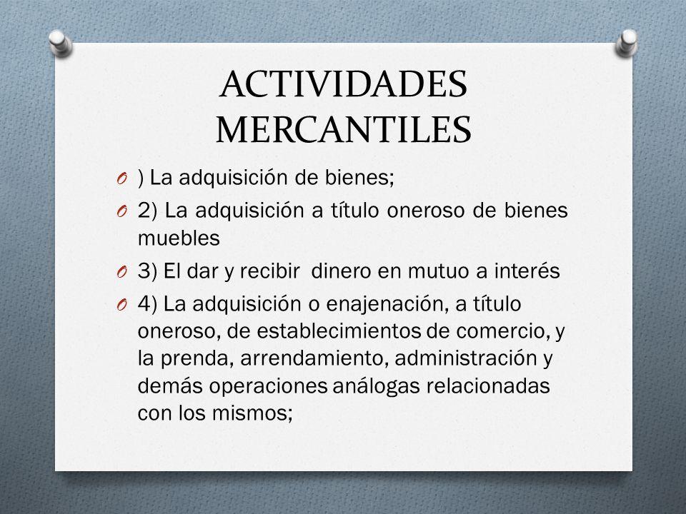 ACTIVIDADES MERCANTILES O ) La adquisición de bienes; O 2) La adquisición a título oneroso de bienes muebles O 3) El dar y recibir dinero en mutuo a i