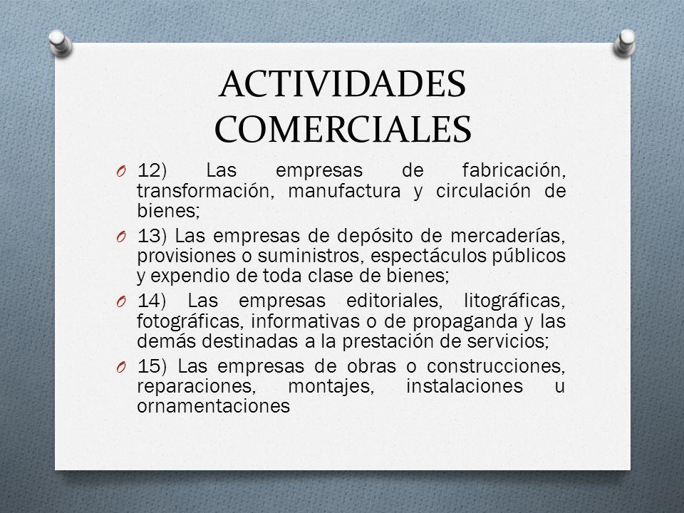 ACTIVIDADES COMERCIALES O 12) Las empresas de fabricación, transformación, manufactura y circulación de bienes; O 13) Las empresas de depósito de merc