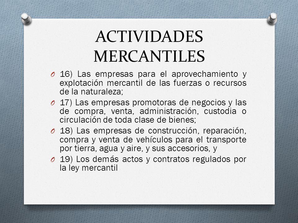 ACTIVIDADES MERCANTILES O 16) Las empresas para el aprovechamiento y explotación mercantil de las fuerzas o recursos de la naturaleza; O 17) Las empre