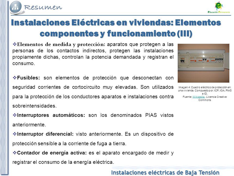 Instalaciones eléctricas de Baja Tensión Instalaciones Eléctricas en viviendas: Elementos componentes y funcionamiento (III) Elementos de medida y protección: aparatos que protegen a las personas de los contactos indirectos, protegen las instalaciones propiamente dichas, controlan la potencia demandada y registran el consumo.