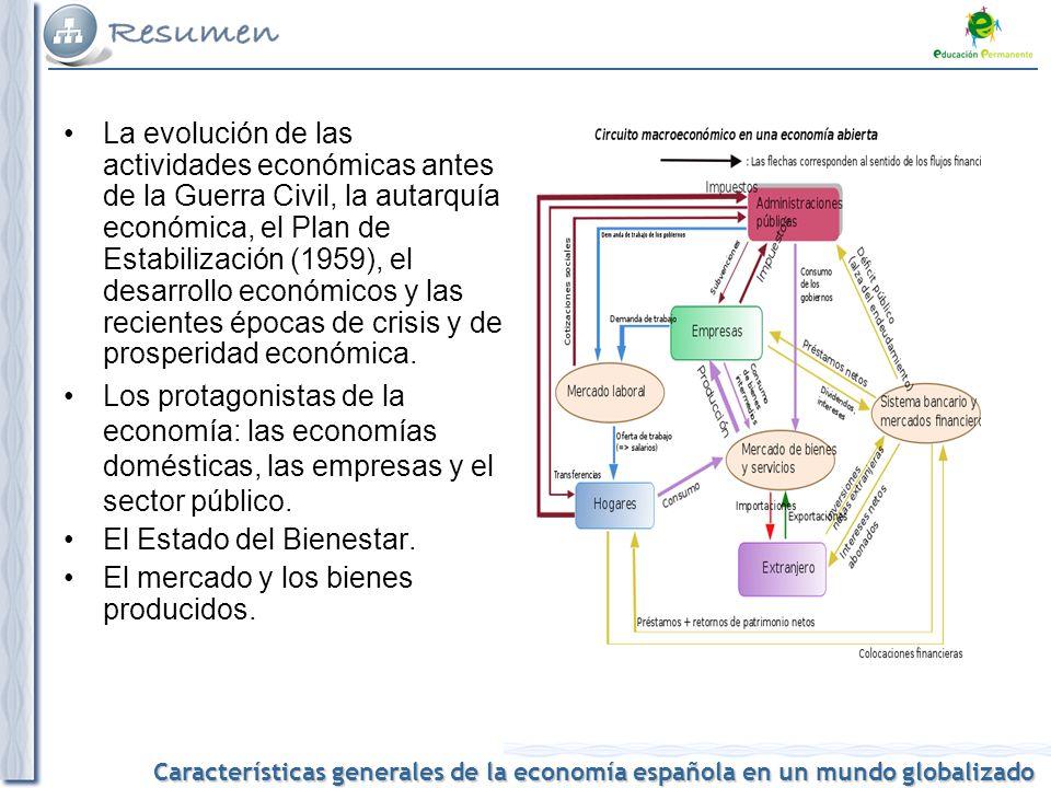 Características generales de la economía española en un mundo globalizado La evolución de las actividades económicas antes de la Guerra Civil, la autarquía económica, el Plan de Estabilización (1959), el desarrollo económicos y las recientes épocas de crisis y de prosperidad económica.