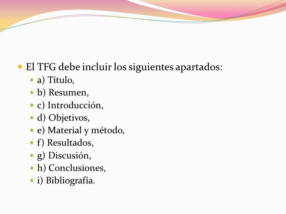 El TFG debe incluir los siguientes apartados: a) Título, b) Resumen, c) Introducción, d) Objetivos, e) Material y método, f) Resultados, g) Discusión, h) Conclusiones, i) Bibliografía.