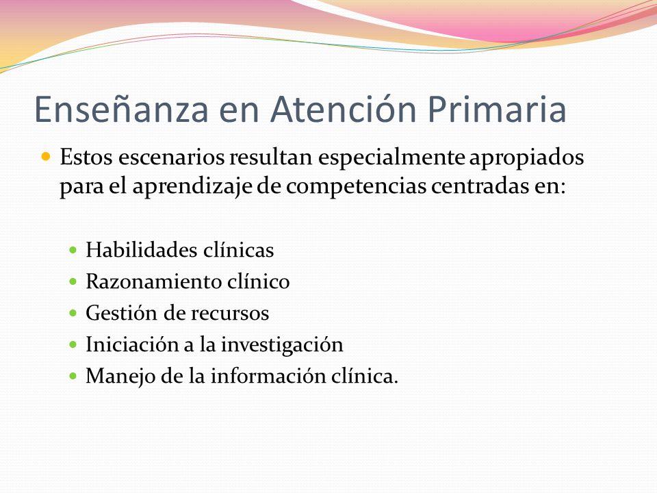 Enseñanza en Atención Primaria Estos escenarios resultan especialmente apropiados para el aprendizaje de competencias centradas en: Habilidades clínicas Razonamiento clínico Gestión de recursos Iniciación a la investigación Manejo de la información clínica.