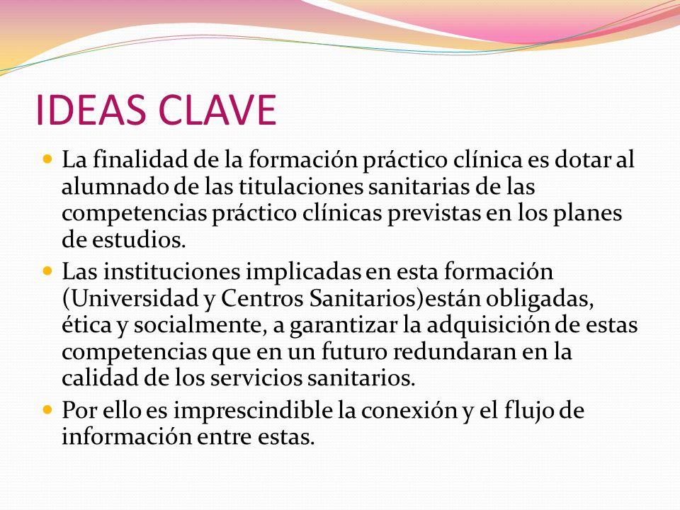 IDEAS CLAVE La finalidad de la formación práctico clínica es dotar al alumnado de las titulaciones sanitarias de las competencias práctico clínicas previstas en los planes de estudios.