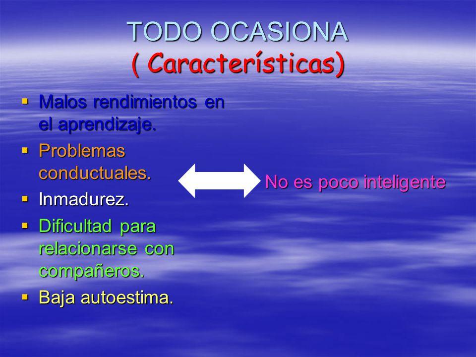 TODO OCASIONA ( Características) Malos rendimientos en el aprendizaje. Malos rendimientos en el aprendizaje. Problemas conductuales. Problemas conduct