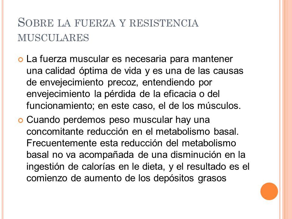 S OBRE LA FUERZA Y RESISTENCIA MUSCULARES La fuerza muscular es necesaria para mantener una calidad óptima de vida y es una de las causas de envejecim