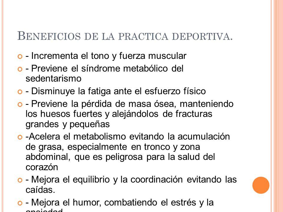 B ENEFICIOS DE LA PRACTICA DEPORTIVA. - Incrementa el tono y fuerza muscular - Previene el síndrome metabólico del sedentarismo - Disminuye la fatiga