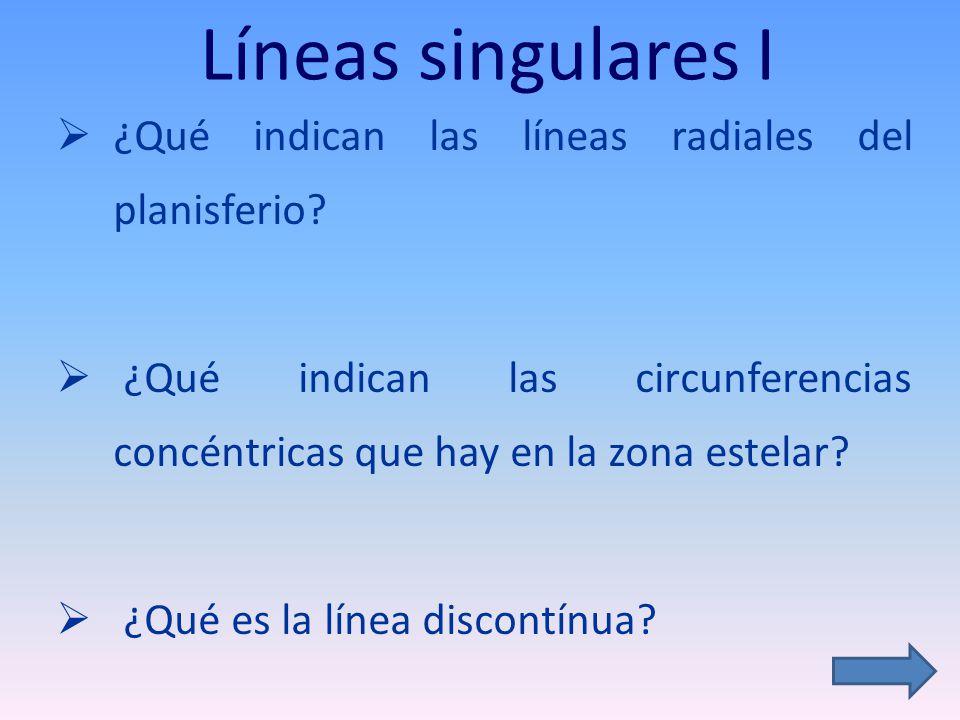 Líneas singulares I ¿Qué indican las líneas radiales del planisferio? ¿Qué indican las circunferencias concéntricas que hay en la zona estelar? ¿Qué e