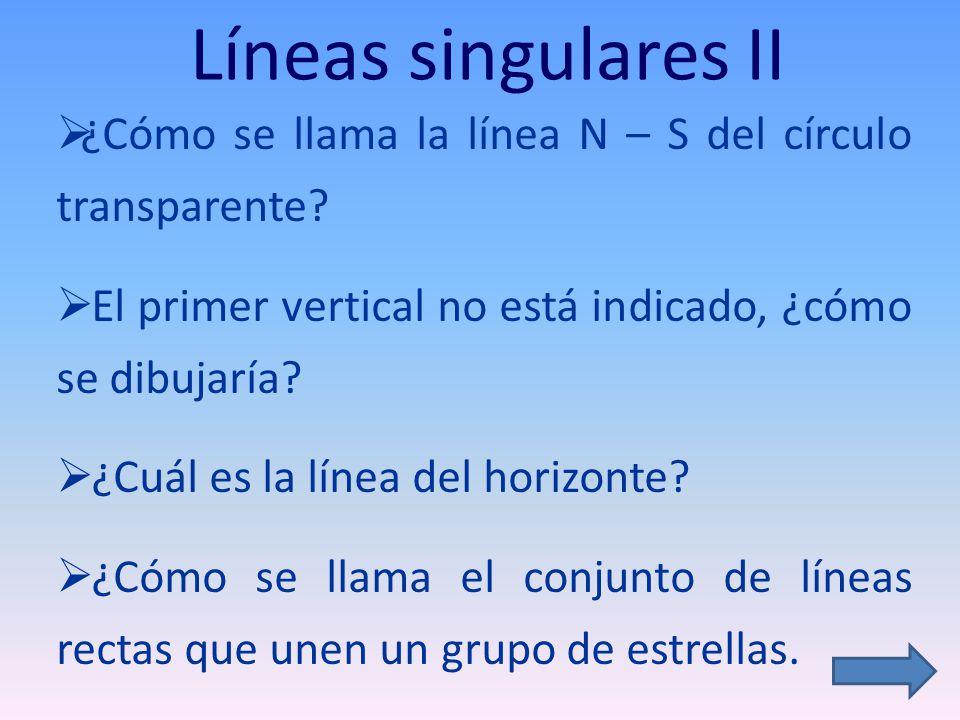 Líneas singulares II ¿Cómo se llama la línea N – S del círculo transparente? El primer vertical no está indicado, ¿cómo se dibujaría? ¿Cuál es la líne