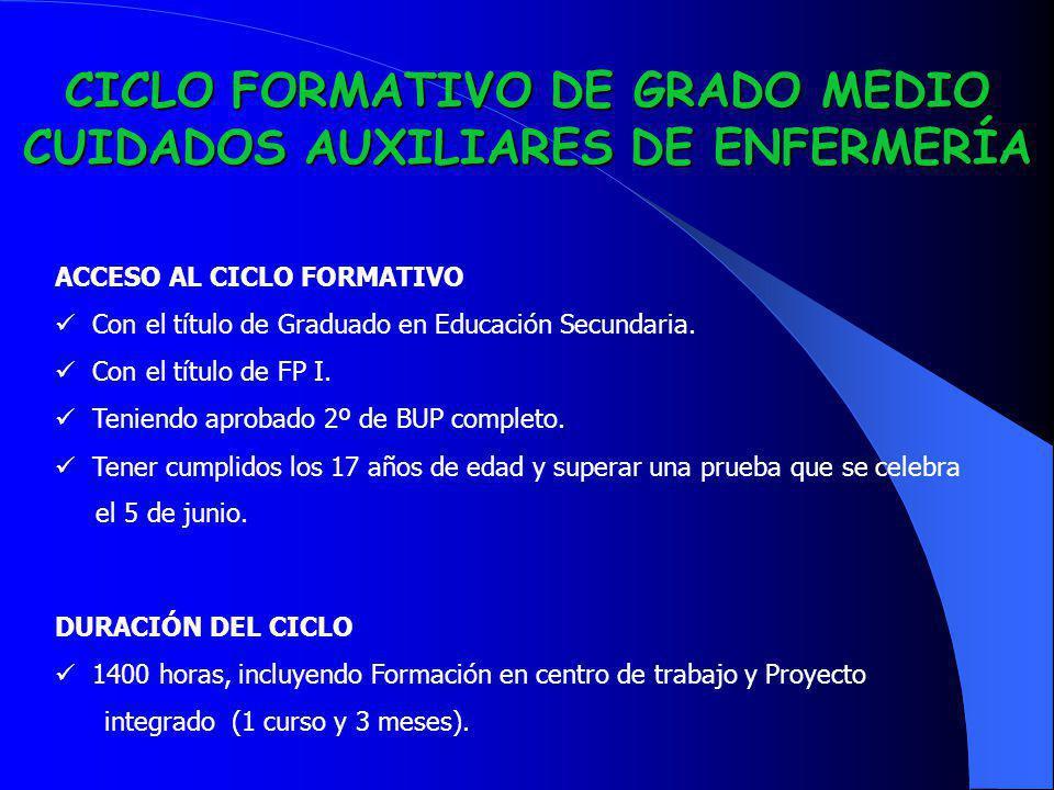 CICLO FORMATIVO DE GRADO MEDIO CUIDADOS AUXILIARES DE ENFERMERÍA ACCESO AL CICLO FORMATIVO Con el título de Graduado en Educación Secundaria. Con el t