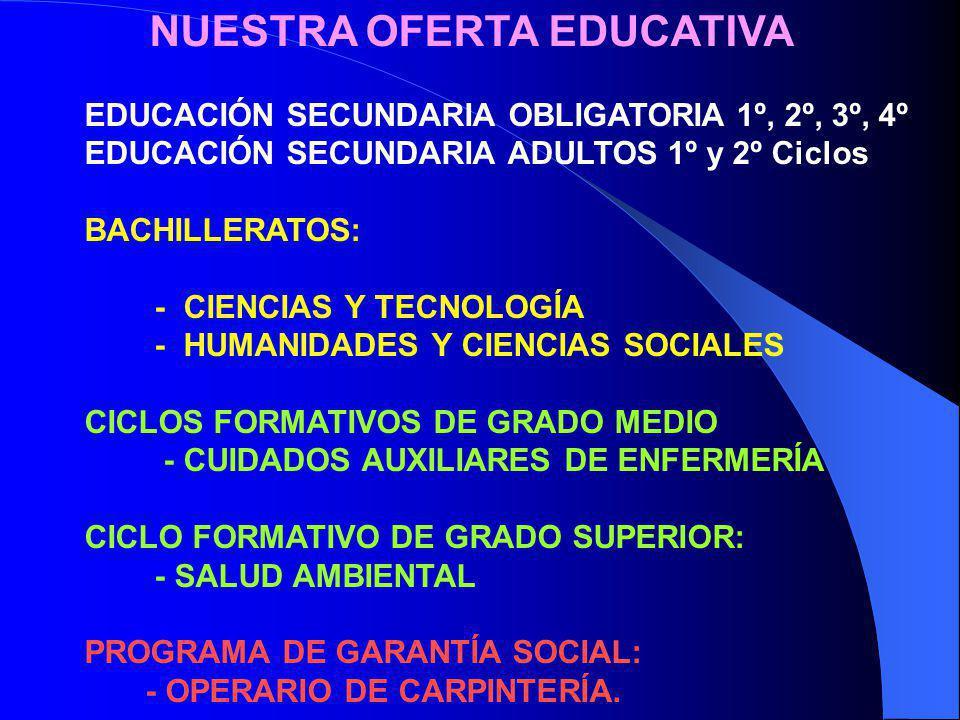 NUESTRA OFERTA EDUCATIVA EDUCACIÓN SECUNDARIA OBLIGATORIA 1º, 2º, 3º, 4º EDUCACIÓN SECUNDARIA ADULTOS 1º y 2º Ciclos BACHILLERATOS: - CIENCIAS Y TECNO