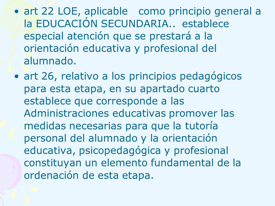 art 22 LOE, aplicable como principio general a la EDUCACIÓN SECUNDARIA.. establece especial atención que se prestará a la orientación educativa y prof