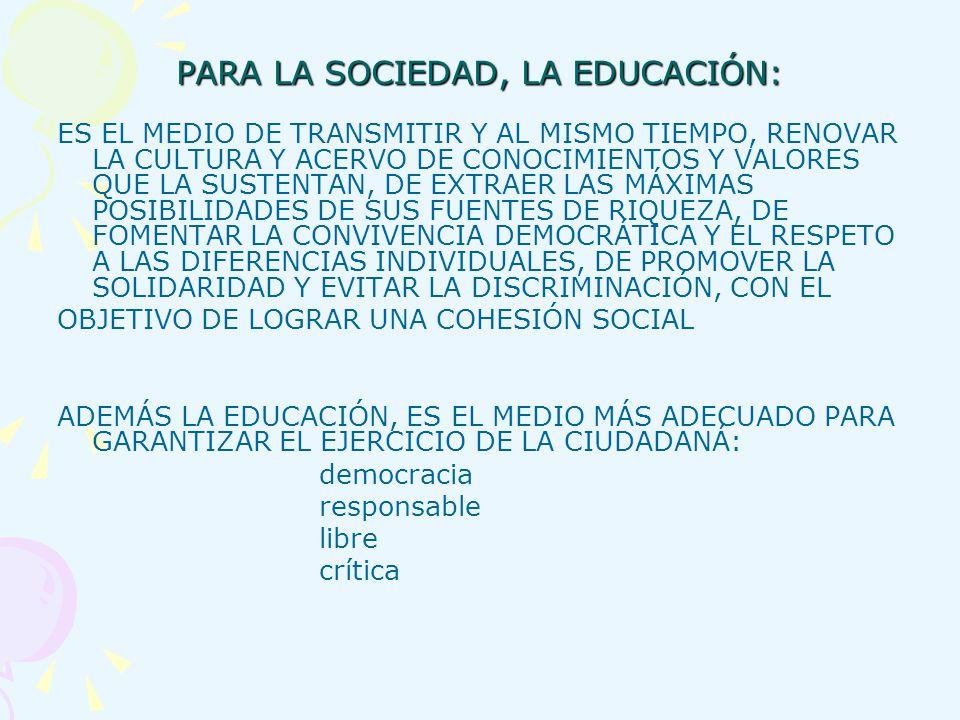 PARA LA SOCIEDAD, LA EDUCACIÓN: ES EL MEDIO DE TRANSMITIR Y AL MISMO TIEMPO, RENOVAR LA CULTURA Y ACERVO DE CONOCIMIENTOS Y VALORES QUE LA SUSTENTAN,