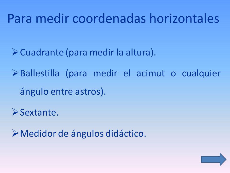 Para medir coordenadas horizontales Cuadrante (para medir la altura). Ballestilla (para medir el acimut o cualquier ángulo entre astros). Sextante. Me