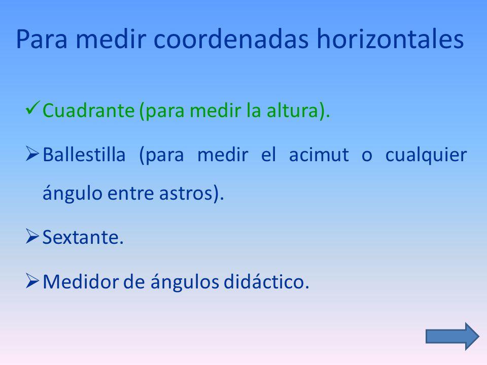 Para medir coordenadas horizontales Cuadrante (para medir la altura).