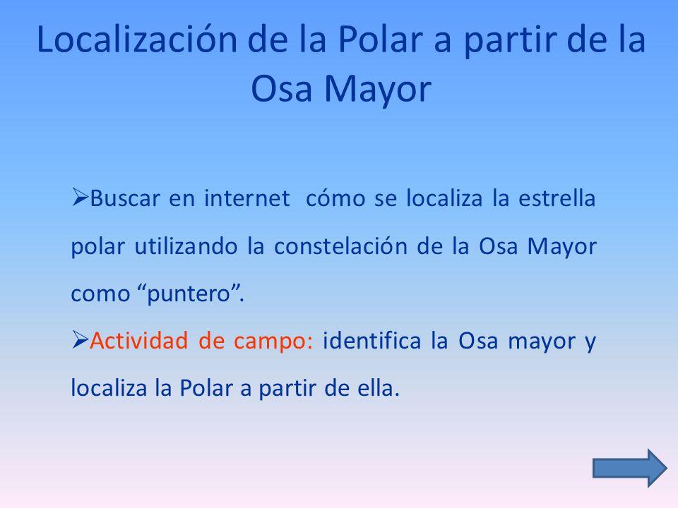 Localización de la Polar a partir de la Osa Mayor Buscar en internet cómo se localiza la estrella polar utilizando la constelación de la Osa Mayor como puntero.