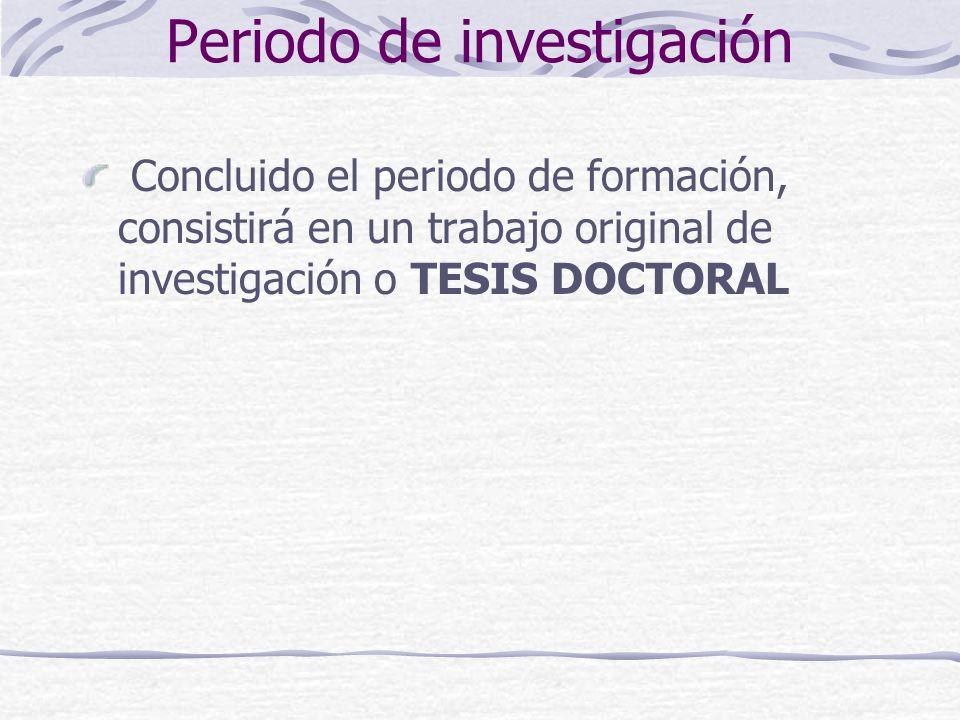 Periodo de investigación Concluido el periodo de formación, consistirá en un trabajo original de investigación o TESIS DOCTORAL
