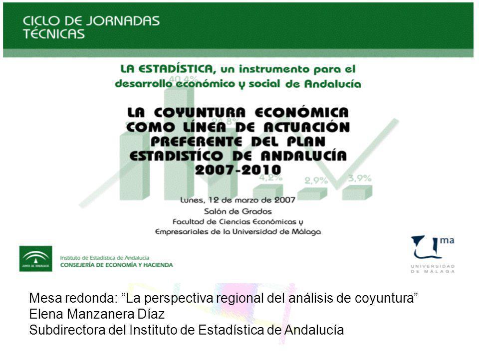Mesa redonda: La perspectiva regional del análisis de coyuntura Elena Manzanera Díaz Subdirectora del Instituto de Estadística de Andalucía