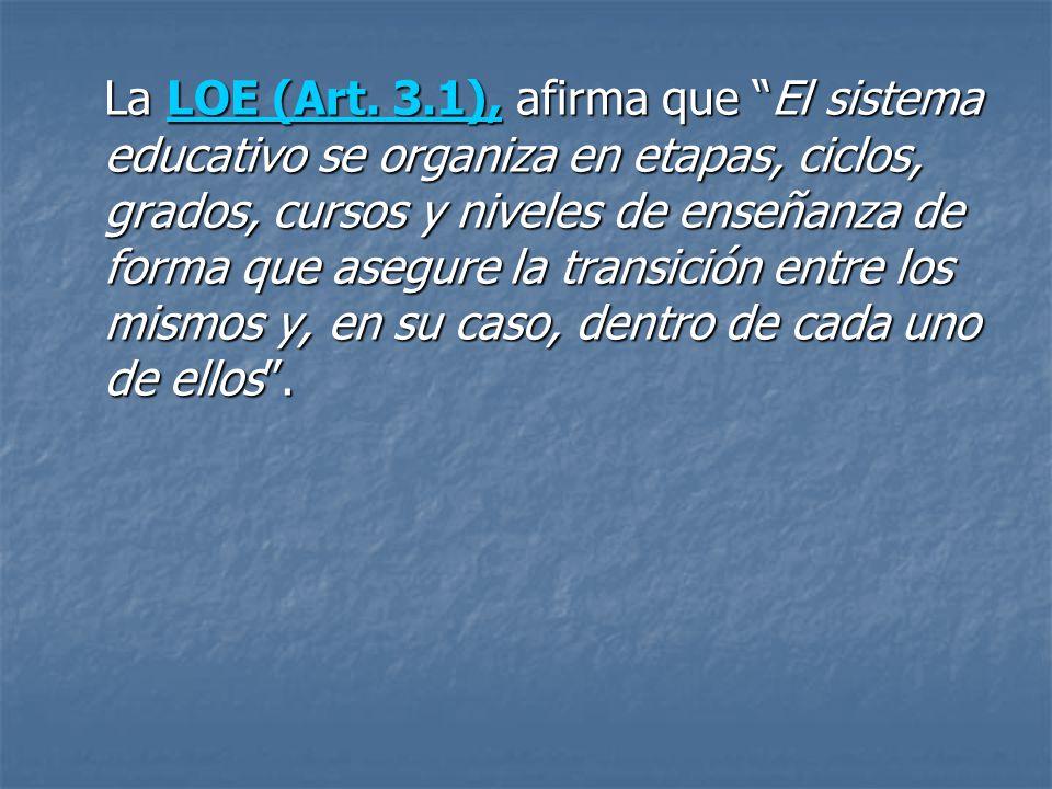 La LOE (Art. 3.1), afirma que El sistema educativo se organiza en etapas, ciclos, grados, cursos y niveles de enseñanza de forma que asegure la transi