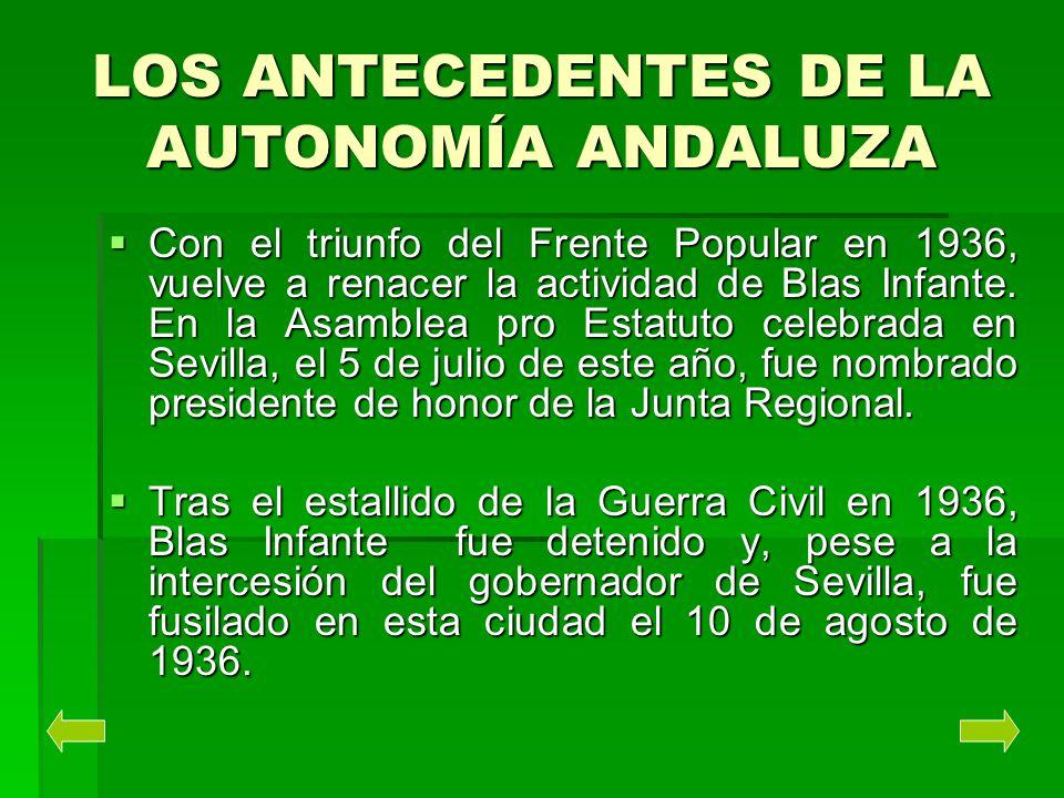 LOS ANTECEDENTES DE LA AUTONOMÍA ANDALUZA Con el triunfo del Frente Popular en 1936, vuelve a renacer la actividad de Blas Infante. En la Asamblea pro