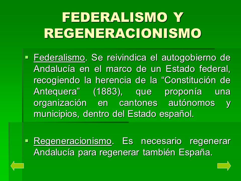 FEDERALISMO Y REGENERACIONISMO Federalismo. Se reivindica el autogobierno de Andalucía en el marco de un Estado federal, recogiendo la herencia de la