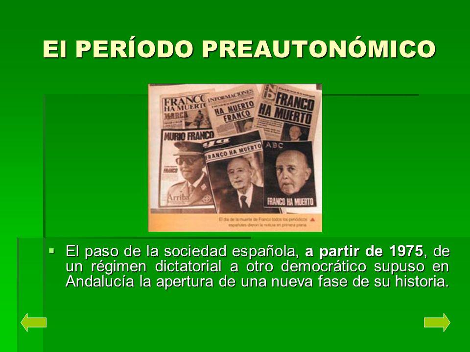 El PERÍODO PREAUTONÓMICO El paso de la sociedad española, a partir de 1975, de un régimen dictatorial a otro democrático supuso en Andalucía la apertu