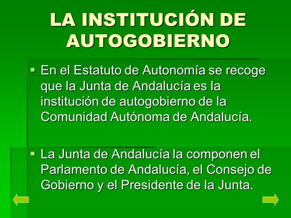 LA INSTITUCIÓN DE AUTOGOBIERNO En el Estatuto de Autonomía se recoge que la Junta de Andalucía es la institución de autogobierno de la Comunidad Autón