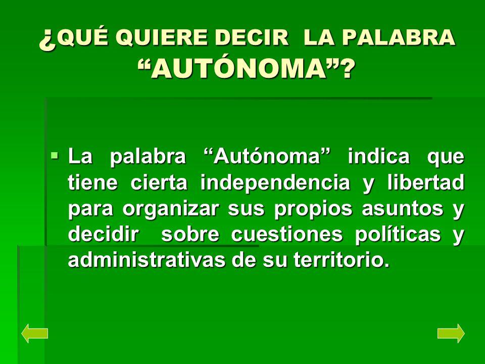 ¿ QUÉ QUIERE DECIR LA PALABRA AUTÓNOMA? La palabra Autónoma indica que tiene cierta independencia y libertad para organizar sus propios asuntos y deci