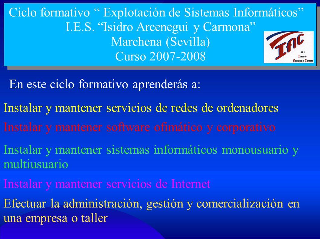 Ciclo formativo Explotación de Sistemas Informáticos I.E.S. Isidro Arcenegui y Carmona Marchena (Sevilla) Curso 2007-2008 En este ciclo formativo apre