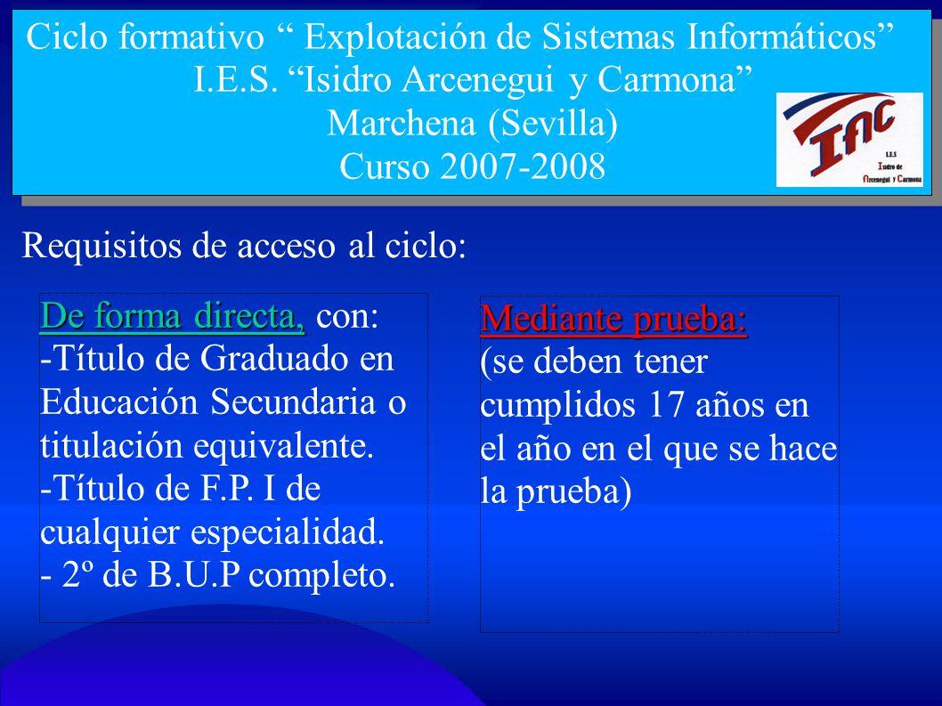 Ciclo formativo Explotación de Sistemas Informáticos I.E.S. Isidro Arcenegui y Carmona Marchena (Sevilla) Curso 2007-2008 Requisitos de acceso al cicl