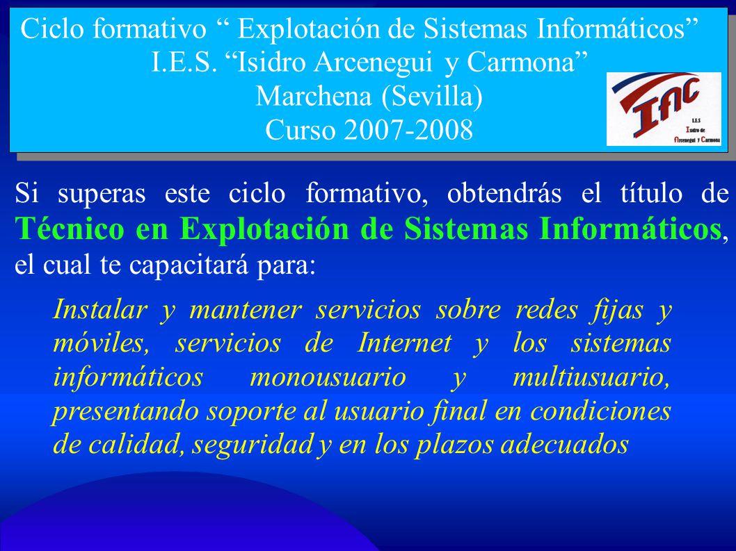 Ciclo formativo Explotación de Sistemas Informáticos I.E.S. Isidro Arcenegui y Carmona Marchena (Sevilla) Curso 2007-2008 Si superas este ciclo format