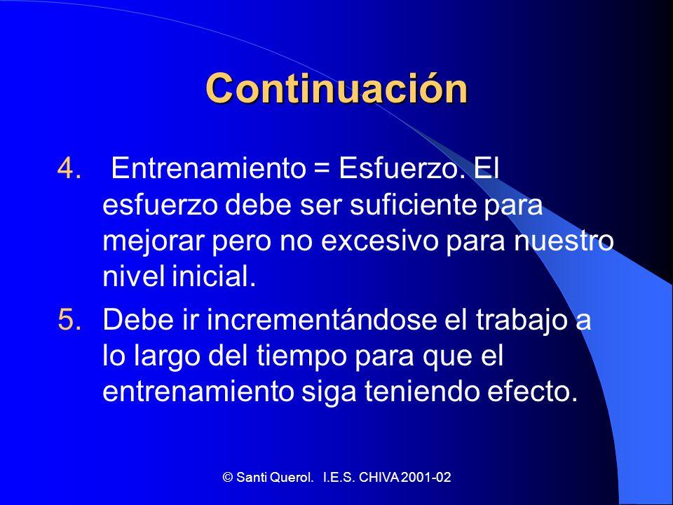 © Santi Querol. I.E.S. CHIVA 2001-02 Continuación 4. Entrenamiento = Esfuerzo. El esfuerzo debe ser suficiente para mejorar pero no excesivo para nues