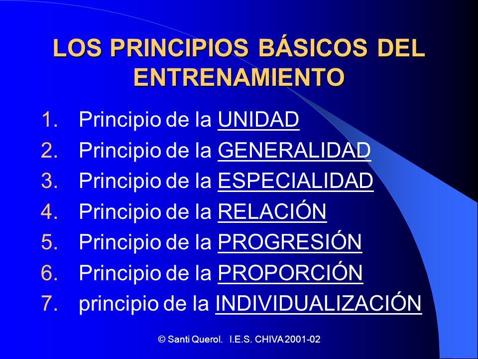 © Santi Querol. I.E.S. CHIVA 2001-02 LOS PRINCIPIOS BÁSICOS DEL ENTRENAMIENTO 1. Principio de la UNIDAD 2. Principio de la GENERALIDAD 3. Principio de