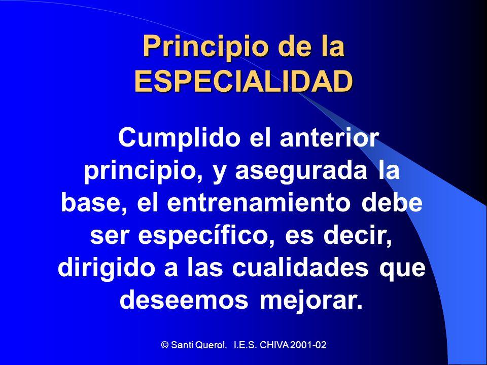© Santi Querol. I.E.S. CHIVA 2001-02 Principio de la ESPECIALIDAD Cumplido el anterior principio, y asegurada la base, el entrenamiento debe ser espec