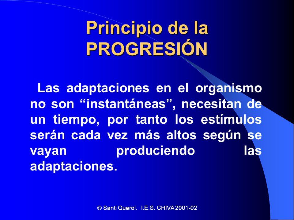 © Santi Querol. I.E.S. CHIVA 2001-02 Principio de la PROGRESIÓN Las adaptaciones en el organismo no son instantáneas, necesitan de un tiempo, por tant