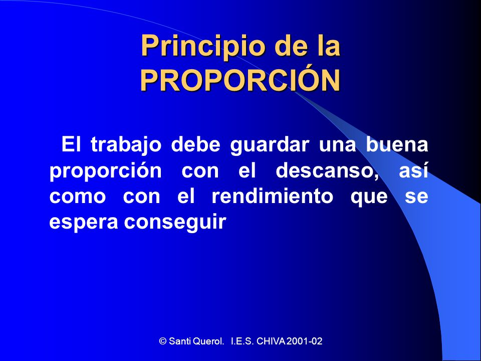 © Santi Querol. I.E.S. CHIVA 2001-02 Principio de la PROPORCIÓN El trabajo debe guardar una buena proporción con el descanso, así como con el rendimie
