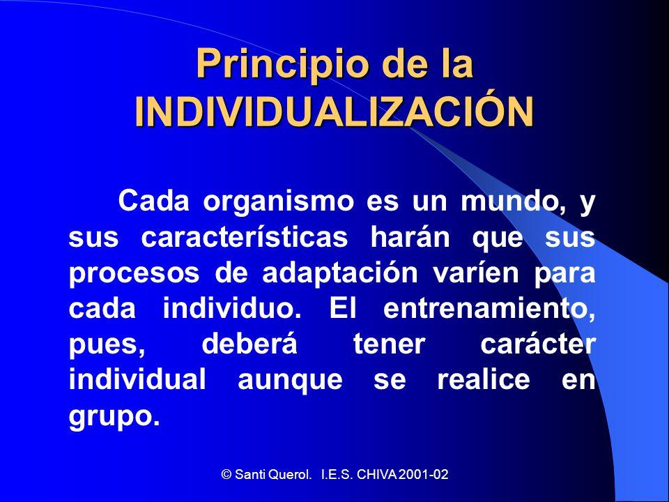 © Santi Querol. I.E.S. CHIVA 2001-02 Principio de la INDIVIDUALIZACIÓN Cada organismo es un mundo, y sus características harán que sus procesos de ada