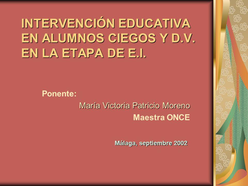 INTERVENCIÓN EDUCATIVA EN ALUMNOS CIEGOS Y D.V. EN LA ETAPA DE E.I. Ponente: María Victoria Patricio Moreno Maestra ONCE Málaga, septiembre 2002