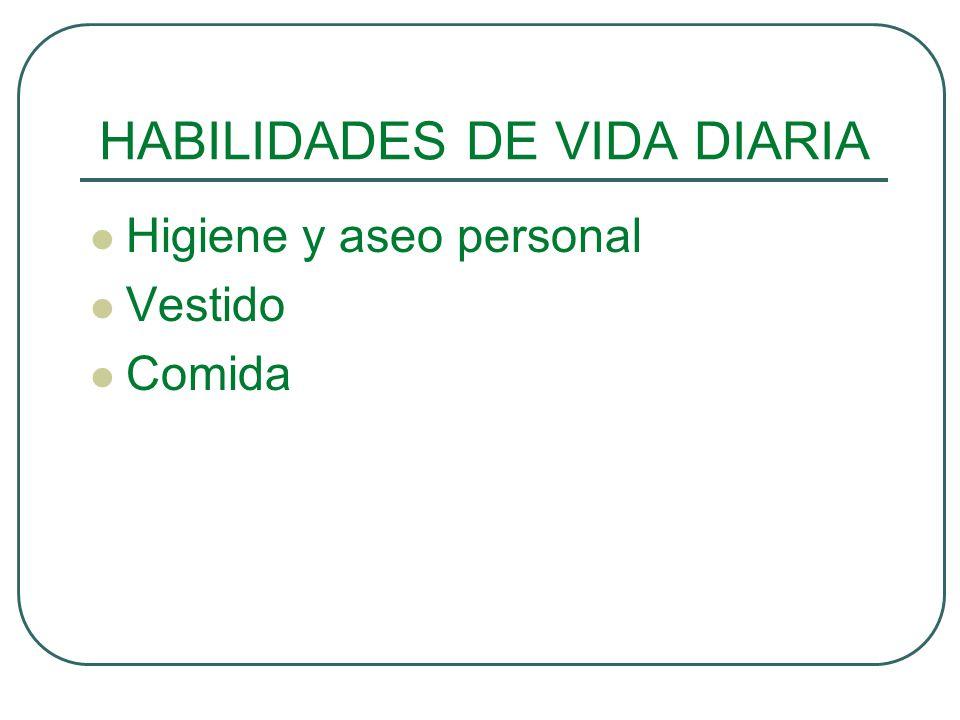 HABILIDADES DE VIDA DIARIA Higiene y aseo personal Vestido Comida