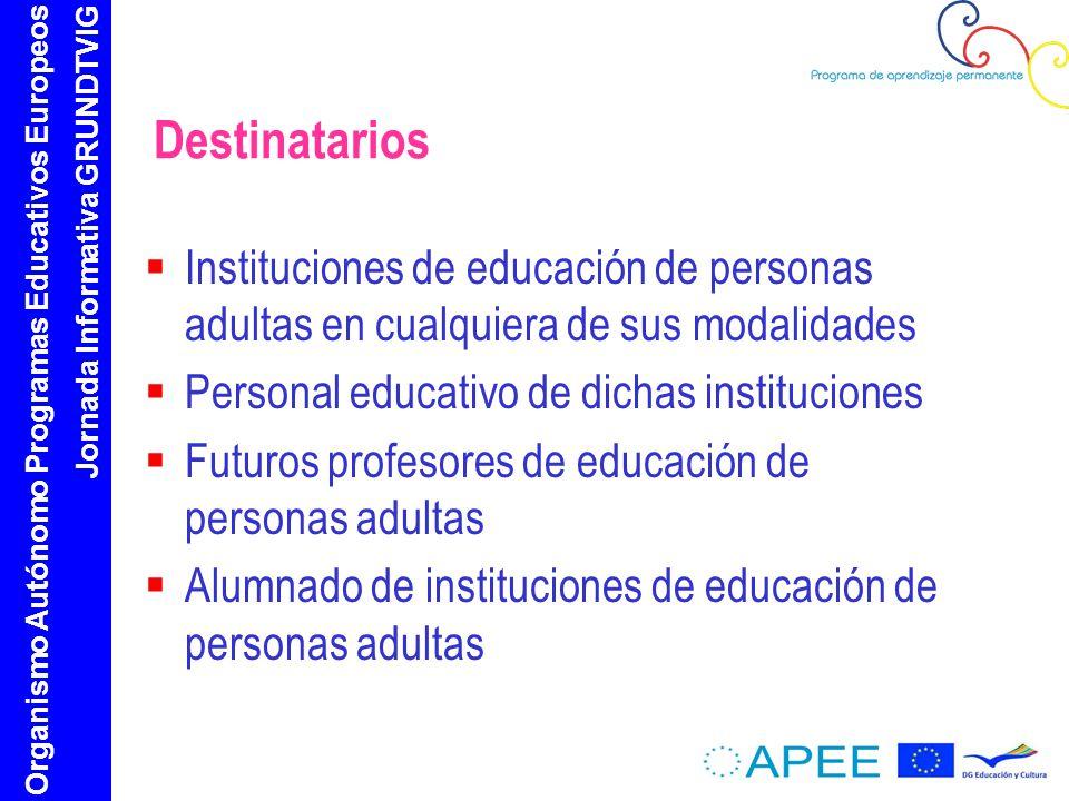 Organismo Autónomo Programas Educativos Europeos Jornada Informativa GRUNDTVIG Destinatarios Instituciones de educación de personas adultas en cualquiera de sus modalidades Personal educativo de dichas instituciones Futuros profesores de educación de personas adultas Alumnado de instituciones de educación de personas adultas