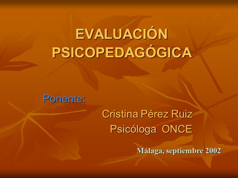 EVALUACIÓN PSICOPEDAGÓGICA Ponente: Cristina Pérez Ruiz Psicóloga ONCE Málaga, septiembre 2002
