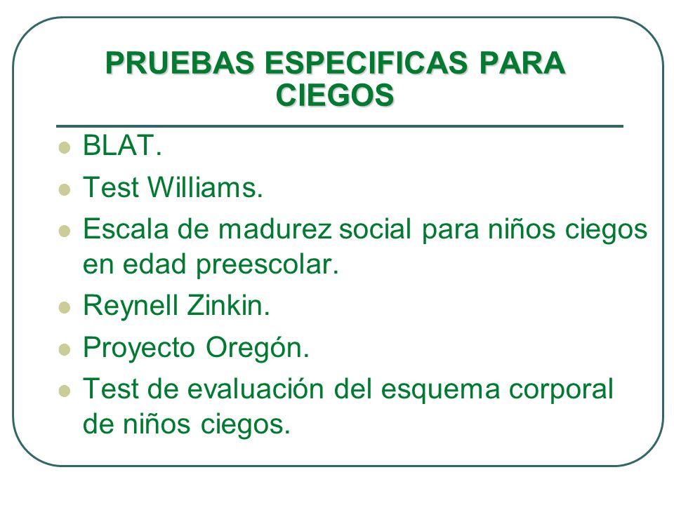 PRUEBAS ESPECIFICAS PARA CIEGOS BLAT. Test Williams. Escala de madurez social para niños ciegos en edad preescolar. Reynell Zinkin. Proyecto Oregón. T