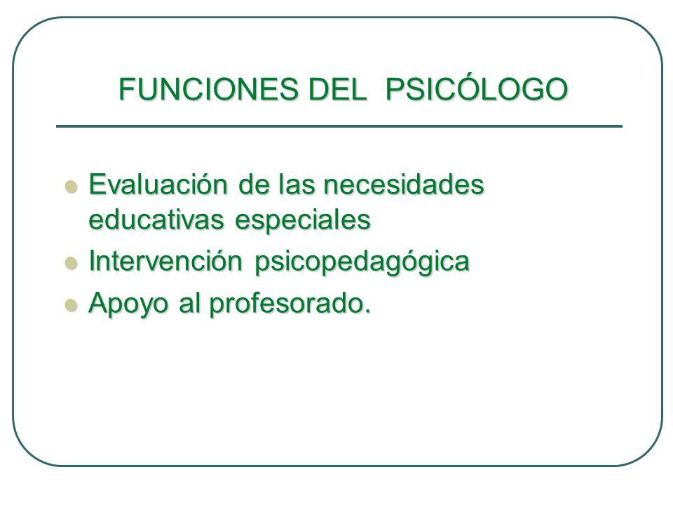 FUNCIONES DEL PSICÓLOGO Evaluación de las necesidades educativas especiales Evaluación de las necesidades educativas especiales Intervención psicopeda