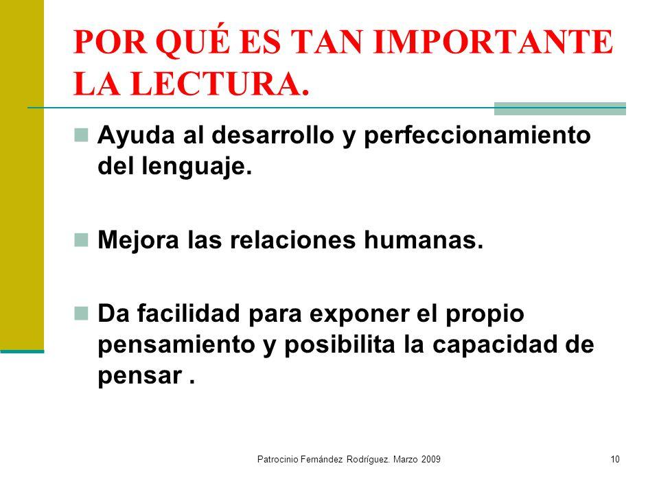 Patrocinio Fernández Rodríguez. Marzo 200910 POR QUÉ ES TAN IMPORTANTE LA LECTURA. Ayuda al desarrollo y perfeccionamiento del lenguaje. Mejora las re