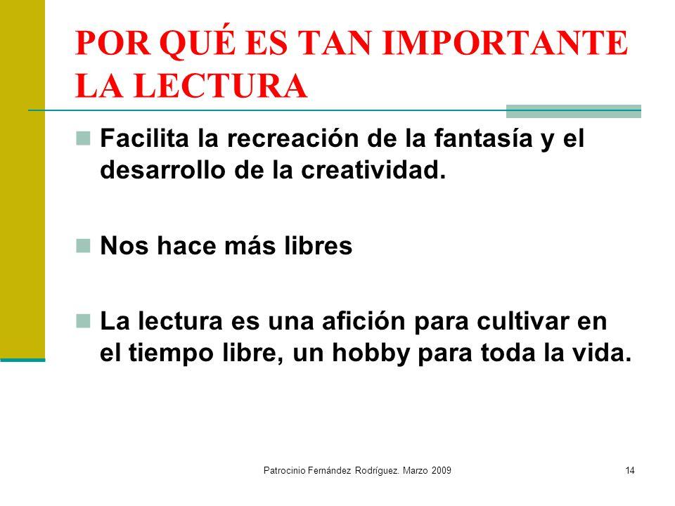 Patrocinio Fernández Rodríguez. Marzo 200914 POR QUÉ ES TAN IMPORTANTE LA LECTURA Facilita la recreación de la fantasía y el desarrollo de la creativi